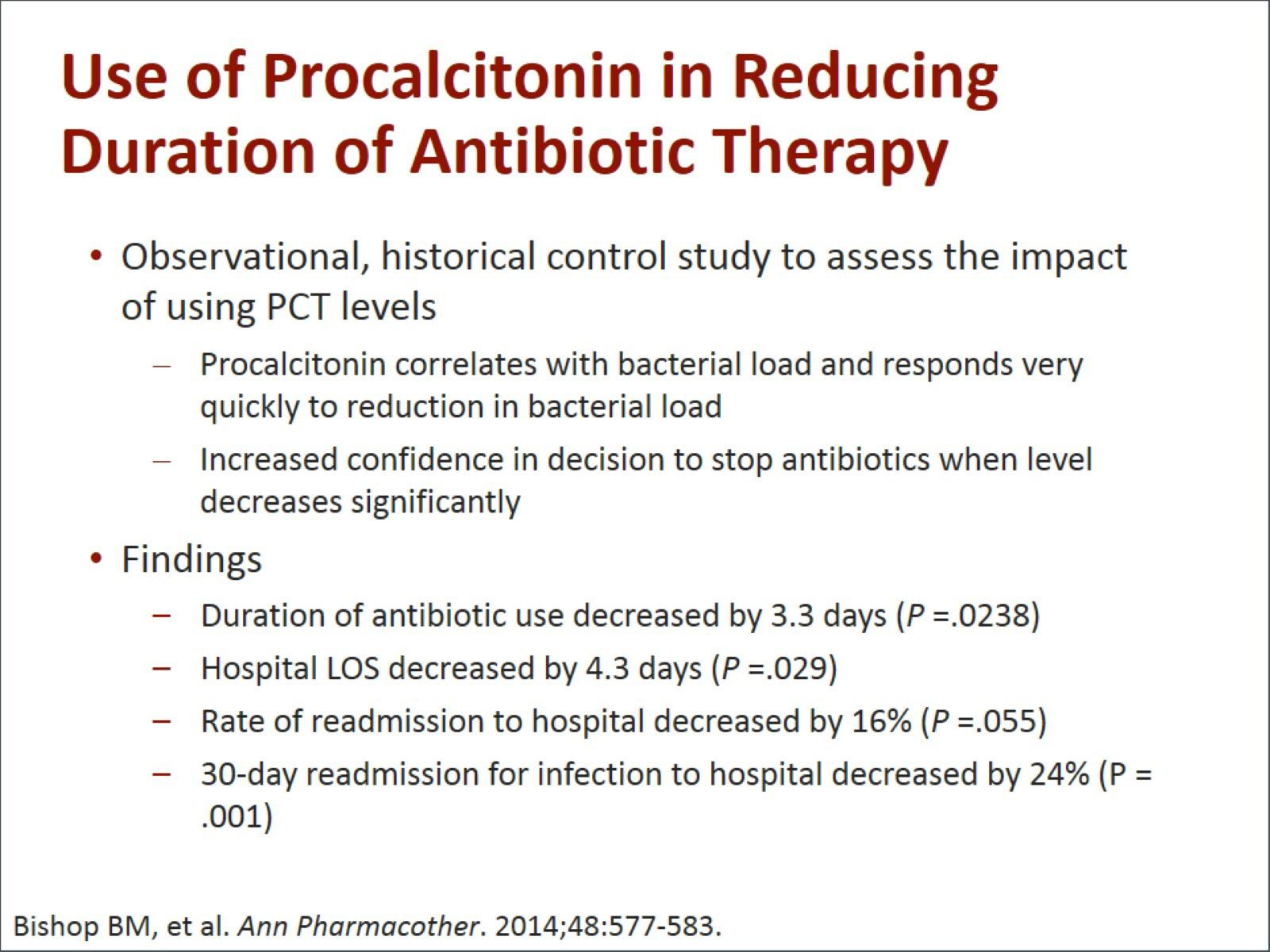Machine generated alternative text: Use of Procalcitonin in Reducing Duration of Antibiotic Therapy Observational, historical control study to assess the impact of using PCT levels Procalcitonin correlates with bacterial load and responds very quickly to reduction in bacterial load Increased confidence in decision to stop antibiotics when level decreases significantly • Findings Duration of antibiotic use decreased by 3.3 days (P =.0238) Hospital LOS decreased by 4.3 days (P =.029) Rate of readmission to hospital decreased by 16% (P =.055) 30-day readmission for infection to hospital decreased by 24% (P = .001) Bishop BM, et al. Ann Pharmacother. 2014;48:577-583.