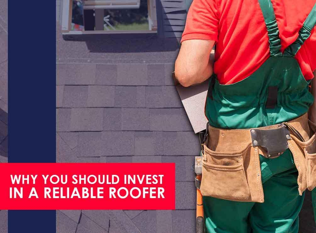 Why You Should Invest In A Reliable Roofer