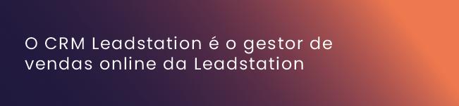 O CRM Leadstation é o gestor de vendas online da Leadstation