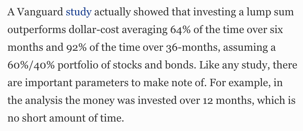A Vanguard study actually showed that investing a lump sum  outperforms dollar-cost averaging 64% of the time over six  months and 92% of the time over 36-months, assuming a  60%/40% portfolio of stocks and bonds. Like any study, there  are important parameters to make note of. For example, in  the analysis the money was invested over 12 months, which is  no short amount of time.