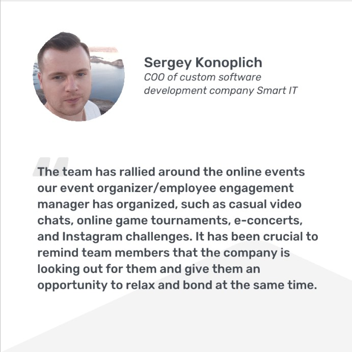 Sergey Konoplich, COO, quote: The team has rallied around the online events that our employee engagement manager has organized, such as casual video chats, online game tournaments, e-concerts, and Instagram challenges. It has been crucial to remind team members that the company is looking out for them and give them an opportunity to relax and bond at the same time.