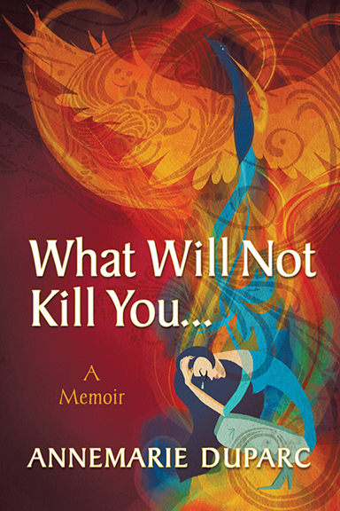 What Will Not Kill You … A Memoir by Annemarie Duparc