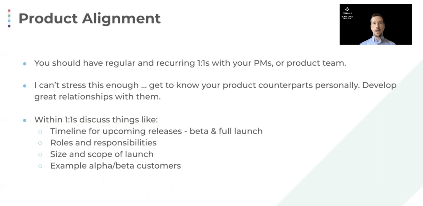 Product alignment is essential. Have meetings with PMs and product teams, get to know your counterparts, and develop relationships.