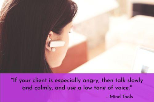 """""""If your client is especially angry, then talk slowly and calmly, and use a low tone of voice. This will subtly help lower the tension and ensure that you don't escalate the situation by visibly getting stressed or upset yourself."""" – Dealing With Unhappy Customers: Turning a Challenge into an Opportunity, Mind Tools"""