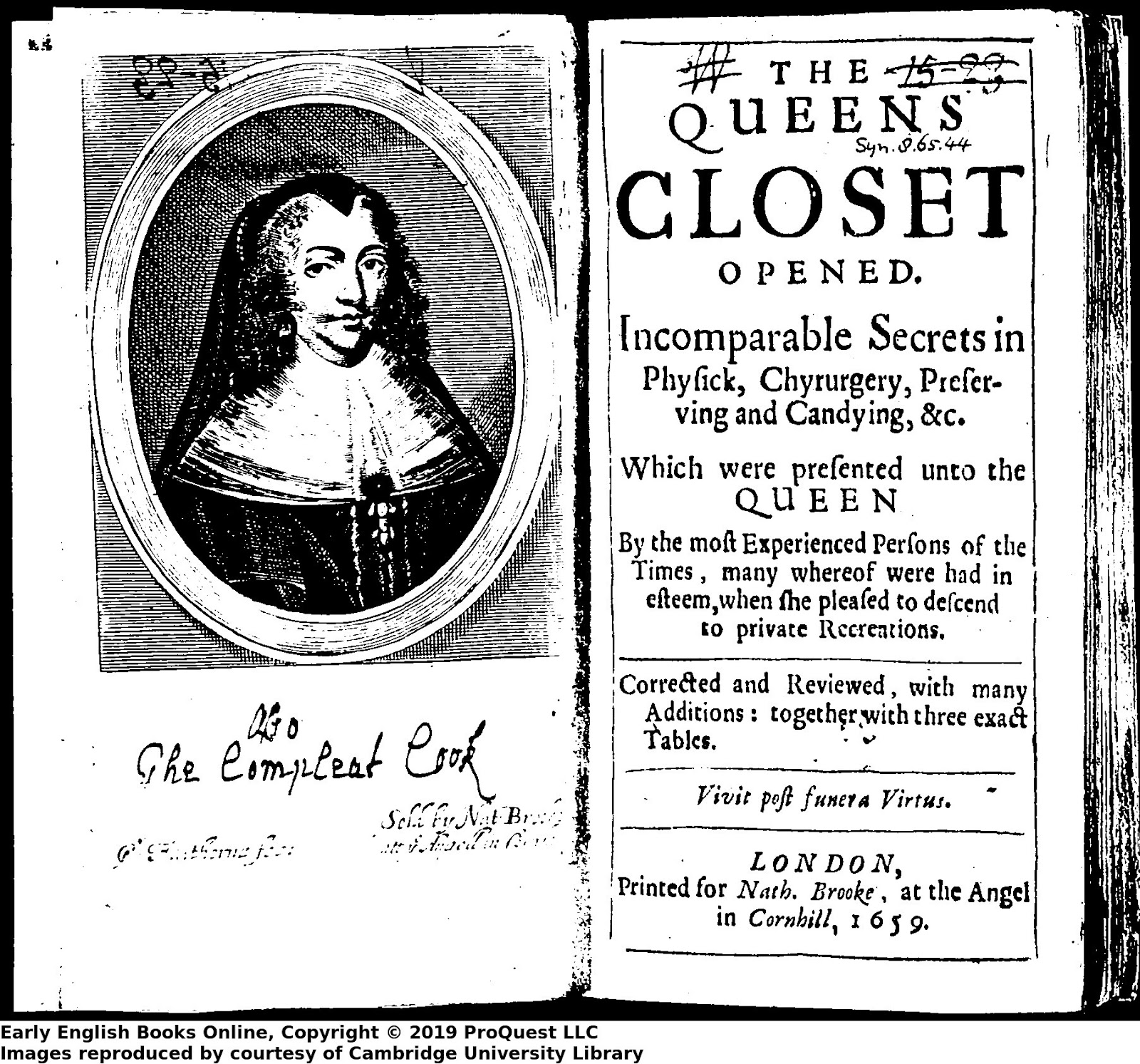 "Title of The Queens Closet Opened, with facing page portrait of Henrietta Maria. The title page contains the text ""The Queens Closet Opened. Incomparable Secrets in Physick, Chyrurgery, Preserving and Candying, &c.  Which were presented unto the Queen By the most Experienced Persons of the Times, may whereof were had in esteem, when she peased to descend to private recreations. Corrected and Reviewed, with many Additions: together with three exact Tables. Vivit post funera Virtus. London, Printed for Nath. Brooke, at the Angel in Cornhill, 1659"