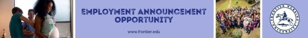 To post your employment opportunity on the Frontier Nursing University Career Center please fill out the form below.All postings will be published on the Career Center for two months and are visible to all students and graduates. For questions or concerns please contact Angela Bailey @ 859-899-2533 or angela.bailey@frontier.edu.