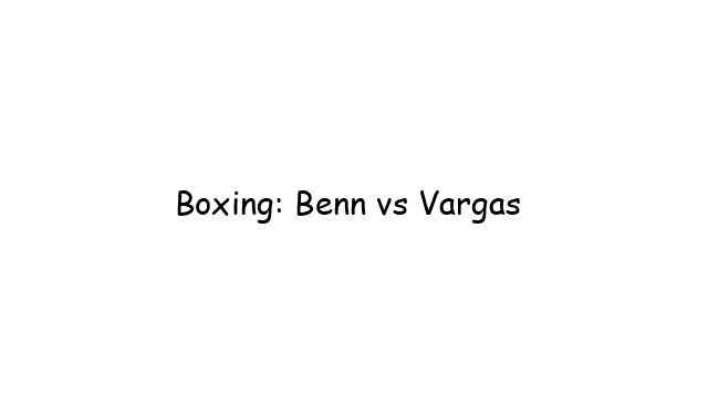 Boxing: Benn vs Vargas
