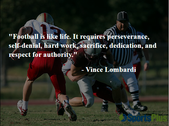 Football is like life. It requires perseverance, self-denial, hard work, sacrifice, dedication, and respect for authority.