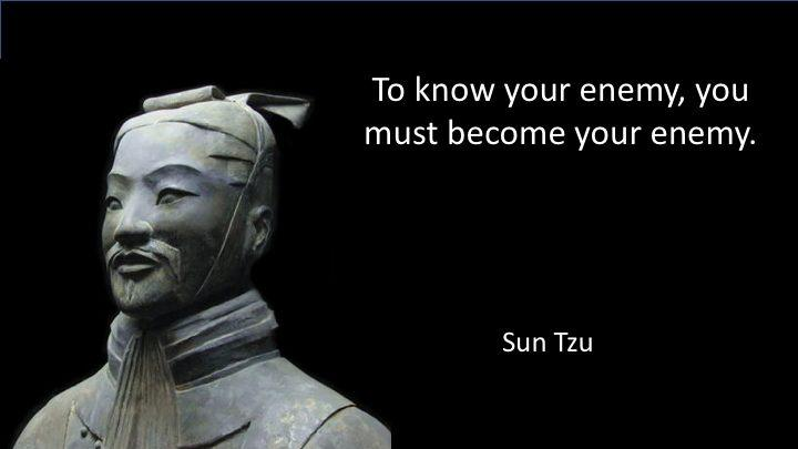 Sun Tzu: To know your enemy, you must become your enemy. -