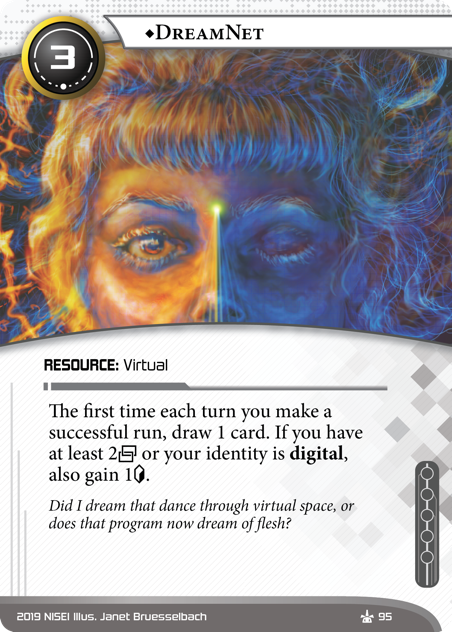 ♦DreamNet  RESOURCE: Virtual 3 cost. The first time each turn you make a successful run, draw 1 card. If you have at least 2[link] or your identity is digital, also gain 1[credit]. Did I dream that dance through virtual space, or does that program now dream of flesh? Illus. Janet Bruesselbach