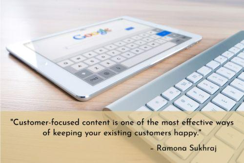 """""""Customer-focused content is one of the most effective ways of keeping your existing customers happy. Customers already trust your company and have signed on the dotted line. Sending them the same old content that you would someone who has just discovered your brand doesn't cut it. They know you and you should know them, so create content that shows this."""" – Ramona Sukhraj"""