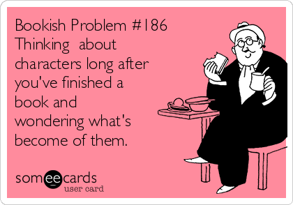 Bookish Problem #186 Thinking about characters long after you've finished a book and wondering what's become of them.