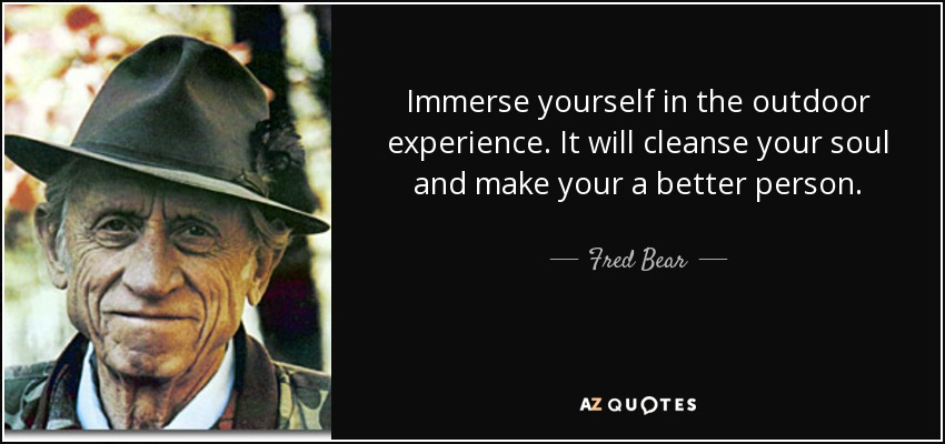 quote-immerse-yourself-in-the-outdoor-experience-it-will-cleanse-your-soul-and-make-your-a-fred-bear-107-93-24.jpg