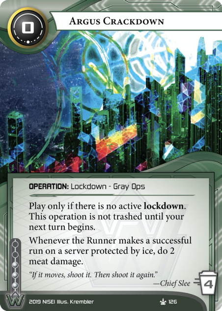 Argus Crackdown  OPERATION: Lockdown - Gray Ops  0 cost, 3 inf, 4 trash. Play only if there is no active lockdown. This operation is not trashed until the start of your next turn. Whenever the Runner makes a successful run on a server protected by ice, do 2 meat damage.