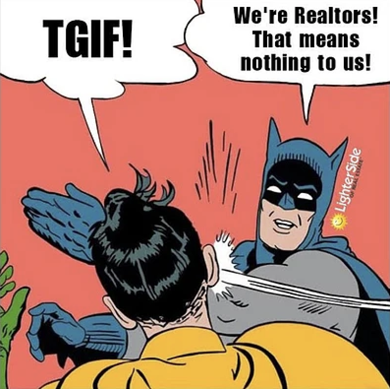 TGIF! ... We're realtors! that means nothing to us!