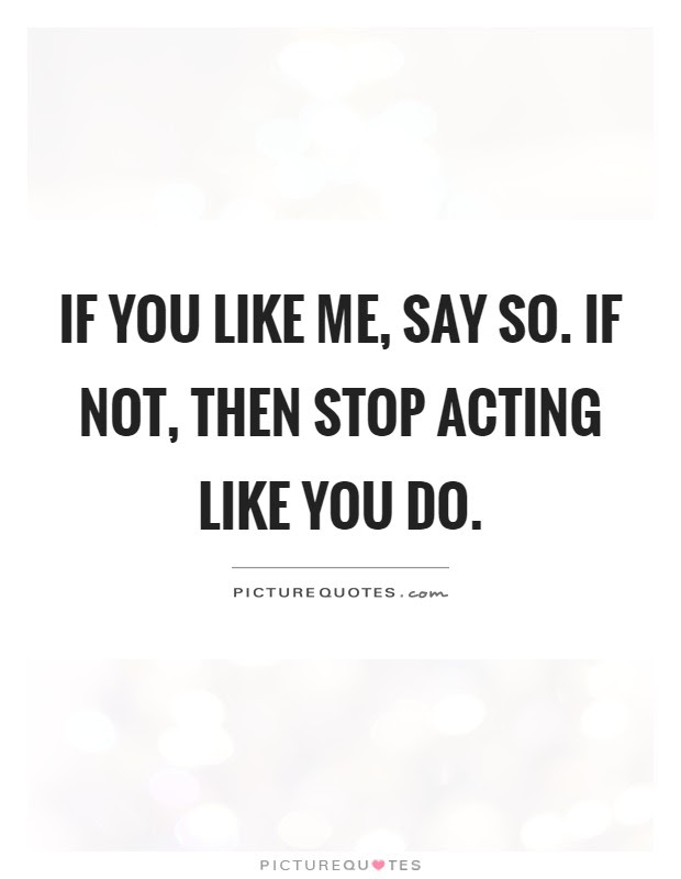 If You Like Me Say So If Not Then Stop Acting Like You Do