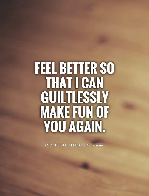 Feel Better So That I Can Guiltlessly Make Fun Of You Again