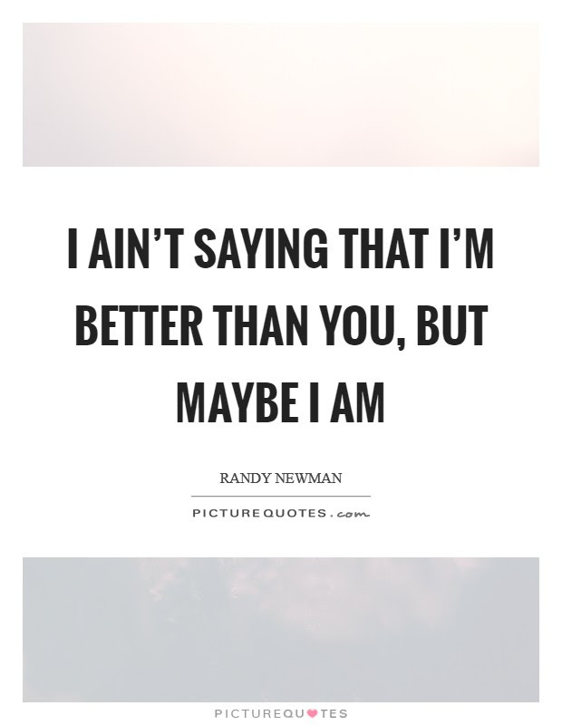 I Aint Saying That Im Better Than You But Maybe I Am Picture Quotes