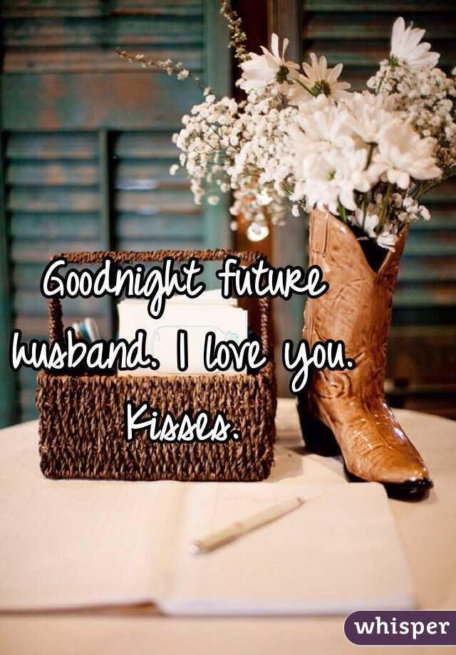 Goodnight Future Husband I Love You Kisses