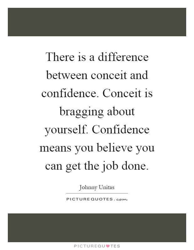 There Is A Difference Between Conceit And Confidence Conceit Is