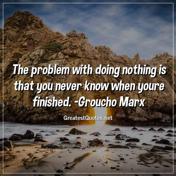 The Problem With Doing Nothing Is That You Never Know When Youre