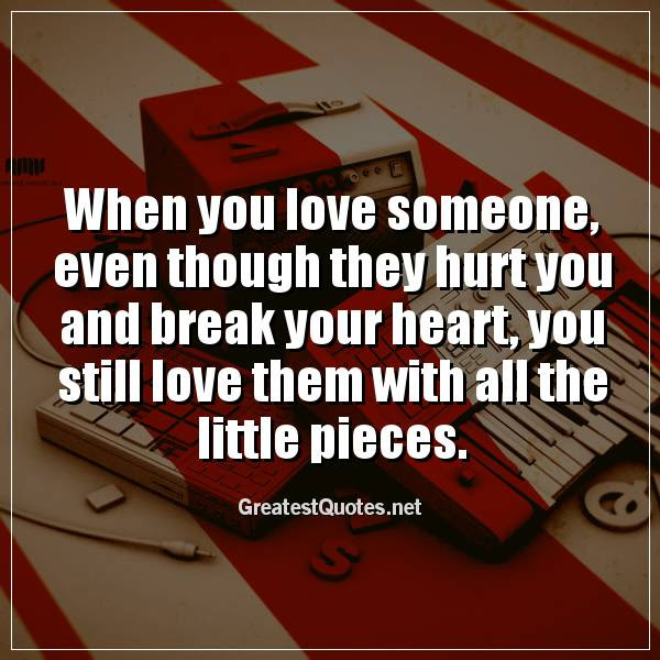 When You Love Someone Even Though They Hurt You And Break Your