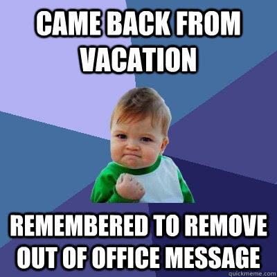 Came back from vacation Remembered to remove out of office ...