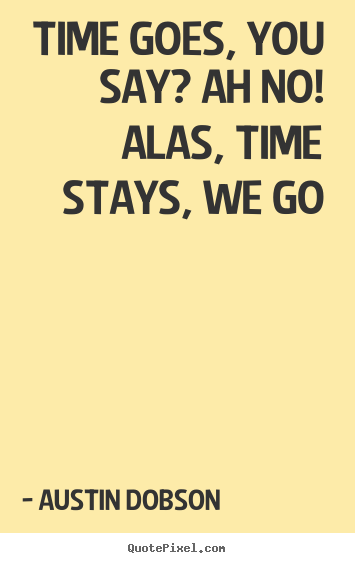 Austin Dobson Picture Quotes Time Goes You Say Ah No Alas Time