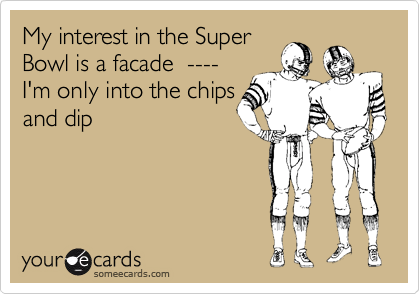 someecards.com - My interest in the Super Bowl is a facade ---- I'm only into the chips and dip