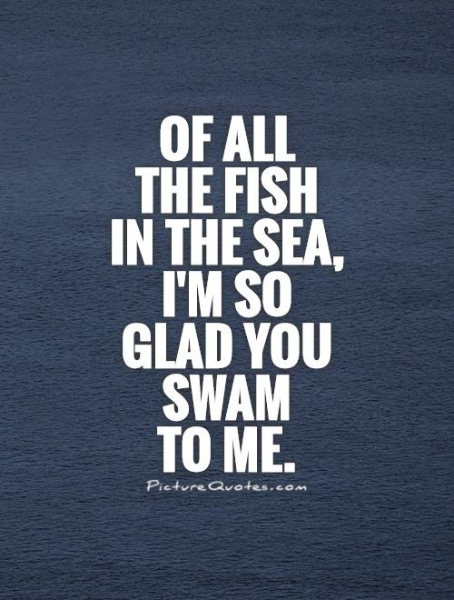 Of All The Fish In The Sea Im So Glad You Swam To Me Picture Quotes