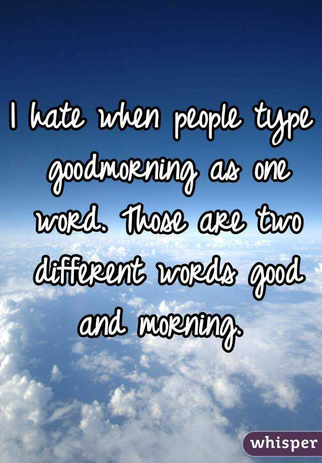 I Hate When People Type Goodmorning As One Word Those Are Two