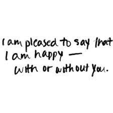 Im Pleased To Say That I Am Happy With Or Without You