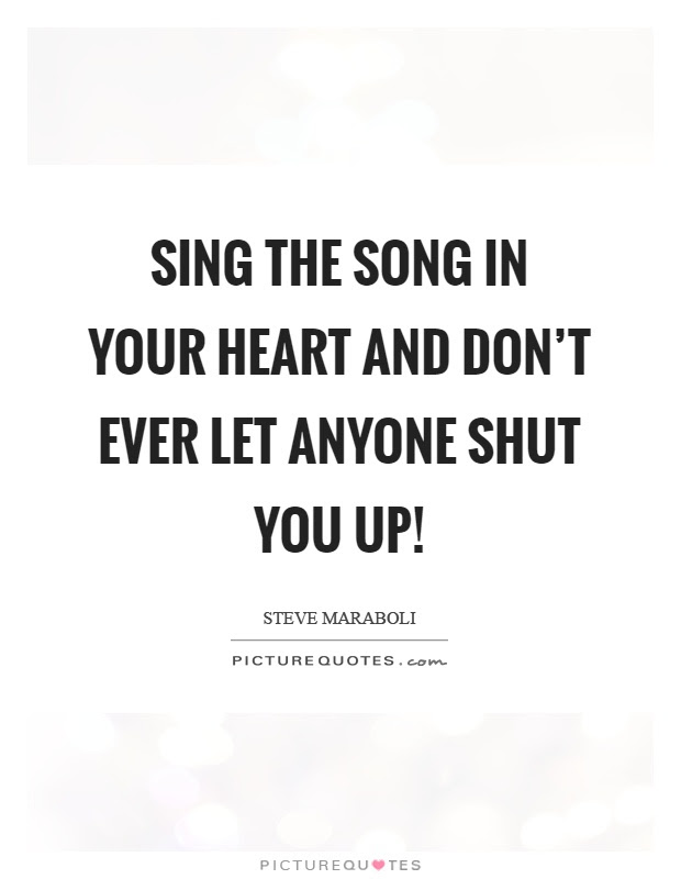 Sing The Song In Your Heart And Dont Ever Let Anyone Shut You