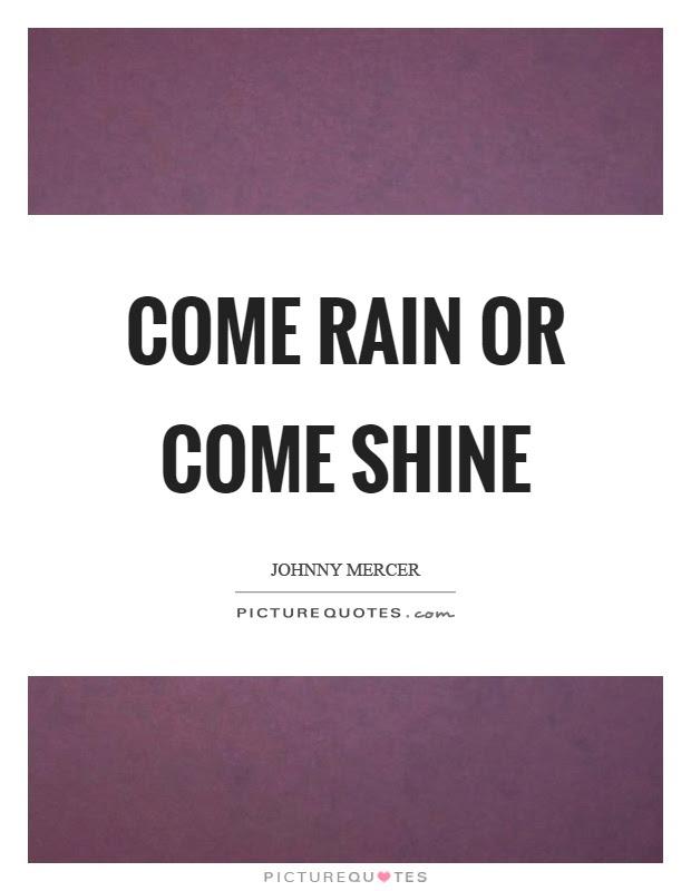 Come Rain Or Come Shine Picture Quotes