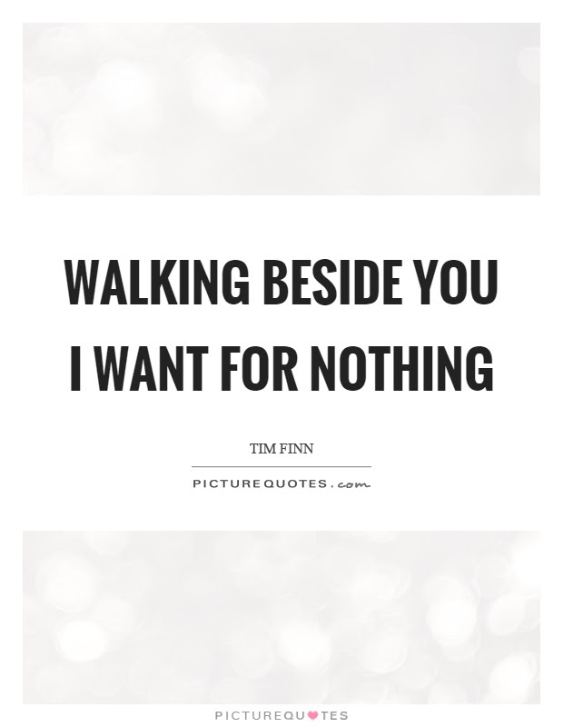 Walking Beside You I Want For Nothing Picture Quotes