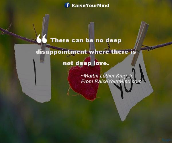 There Can Be No Deep Disappointment Where There Is Not Deep Love