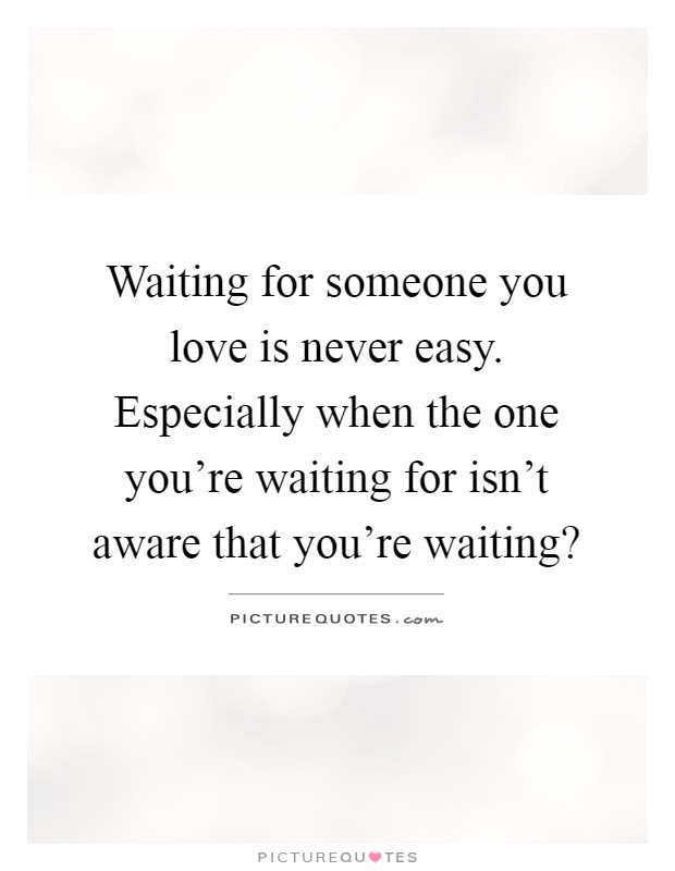Waiting For Someone You Love Is Never Easy Especially When The