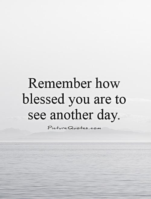 Remember How Blessed You Are To See Another Day Picture Quotes