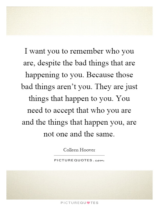 I Want You To Remember Who You Are Despite The Bad Things That