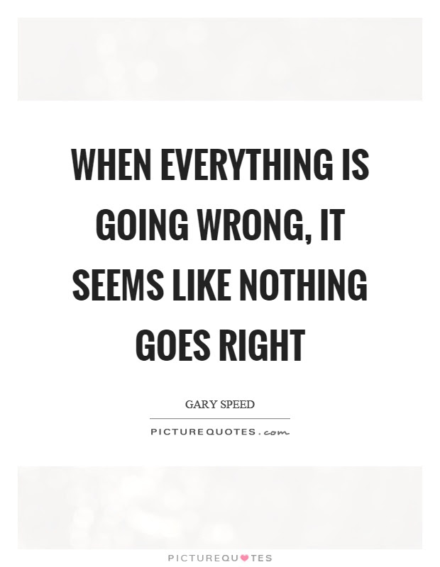 When Everything Is Going Wrong It Seems Like Nothing Goes Right