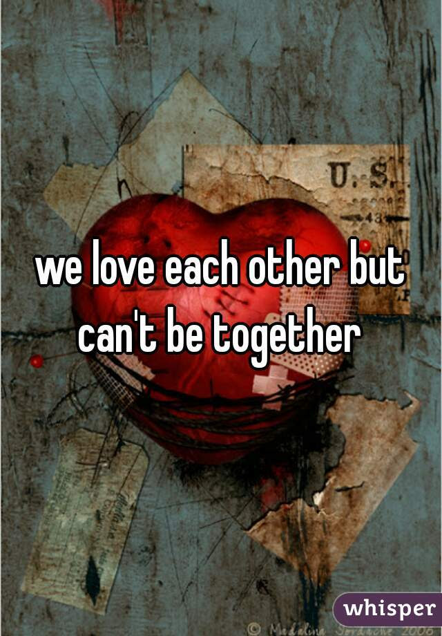 We Love Each Other But Cant Be Together