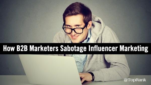 5 Ways B2B Marketers Sabotage Influencer Marketing Success