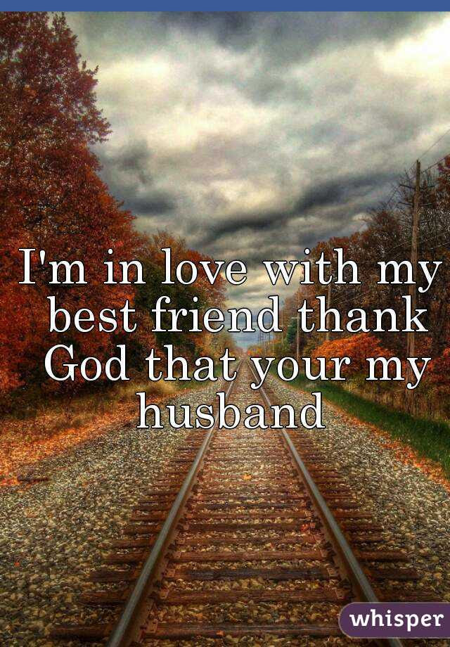 Im In Love With My Best Friend Thank God That Your My Husband