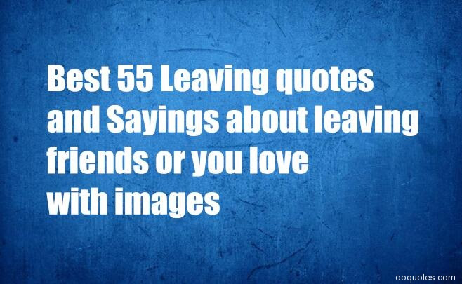 Quotes About Leaving Someone You Love Quotes