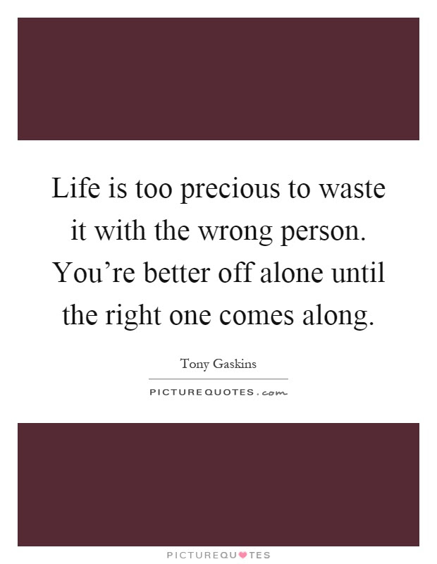 Life Is Too Precious To Waste It With The Wrong Person Youre