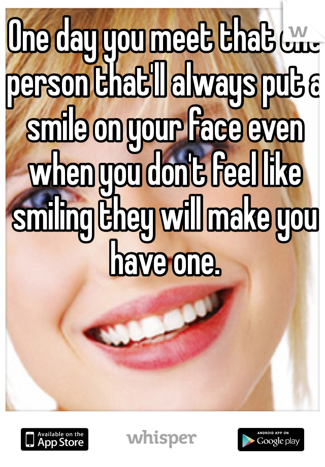 One Day You Meet That One Person Thatll Always Put A Smile On Your Face