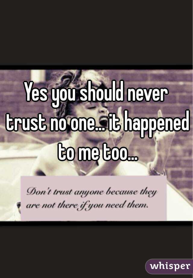 Yes You Should Never Trust No One It Happened To Me Too