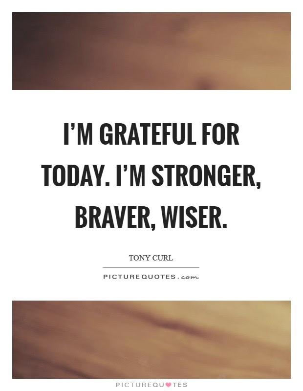 Im Grateful For Today Im Stronger Braver Wiser Picture Quotes