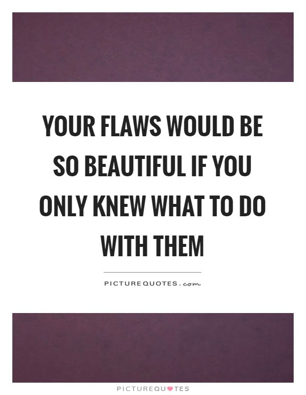 Your Flaws Would Be So Beautiful If You Only Knew What To Do
