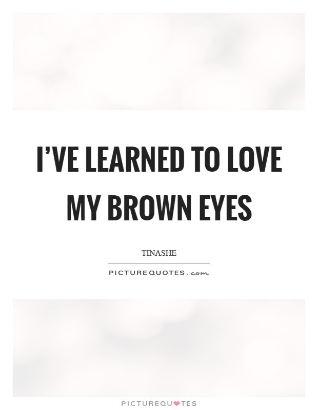 Ive Learned To Love My Brown Eyes Picture Quotes